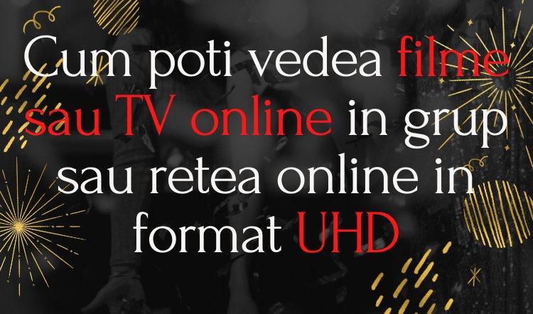 [Metoda] Cum poti vedea filme sau TV online in grup sau retea online in format UHD
