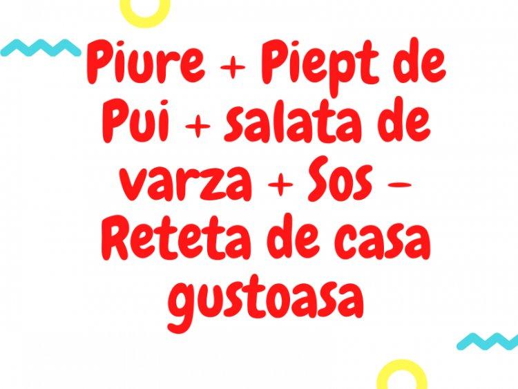 Piure + Piept de Pui + salata de varza + Sos - Reteta de casa gustoasa
